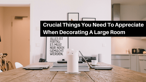 Crucial Things You Need To Appreciate When Decorating A Large Room