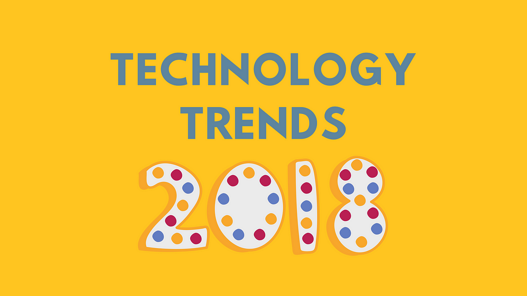 7 Types Of Technology Trends To Embrace In 2018