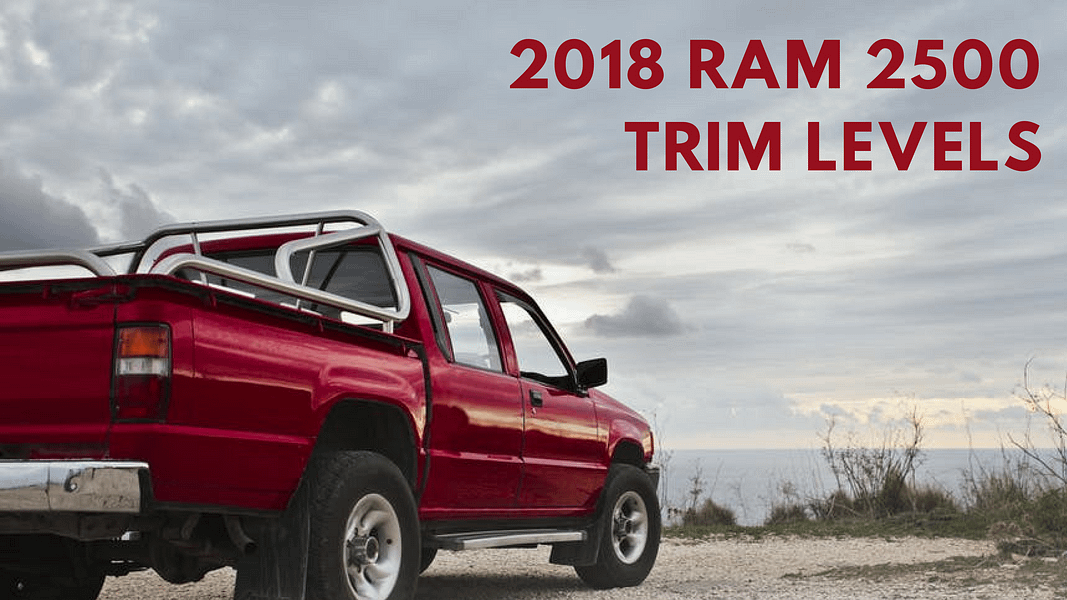 2018 RAM 2500 Trim Levels: What You Should Know