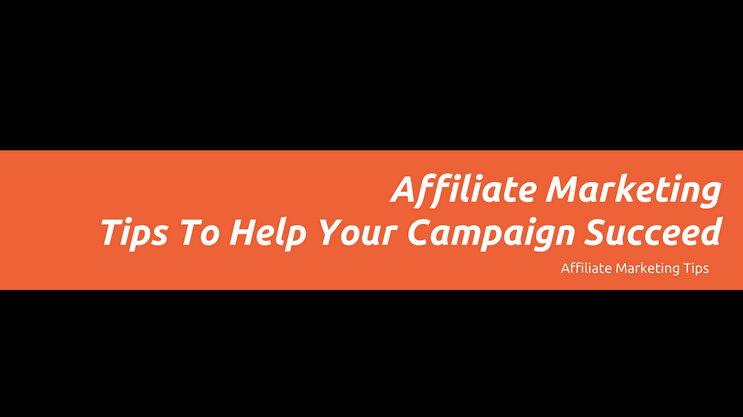 Affiliate Marketing Tips To Help Your Campaign Succeed