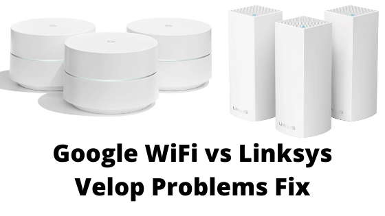 Google Wifi Problems vs Linksys Velop Problems and How to fix?