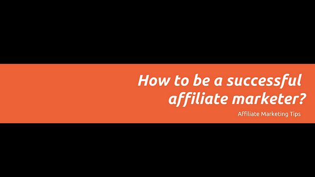 how to be a successful affiliate marketer?