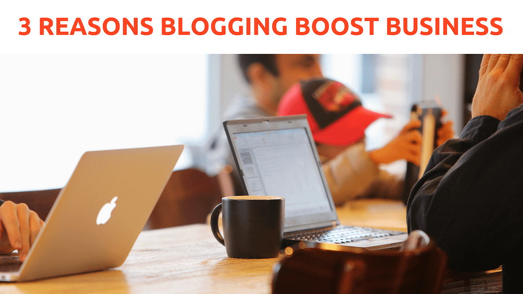 3 Reasons Blogging boost business