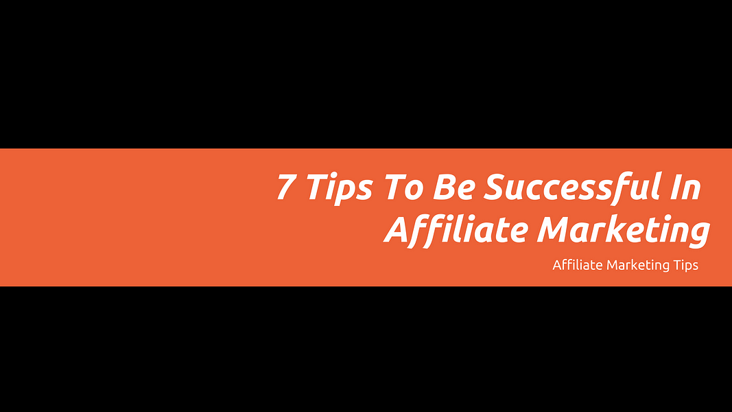 7 Tips To Be Successful In Affiliate Marketing