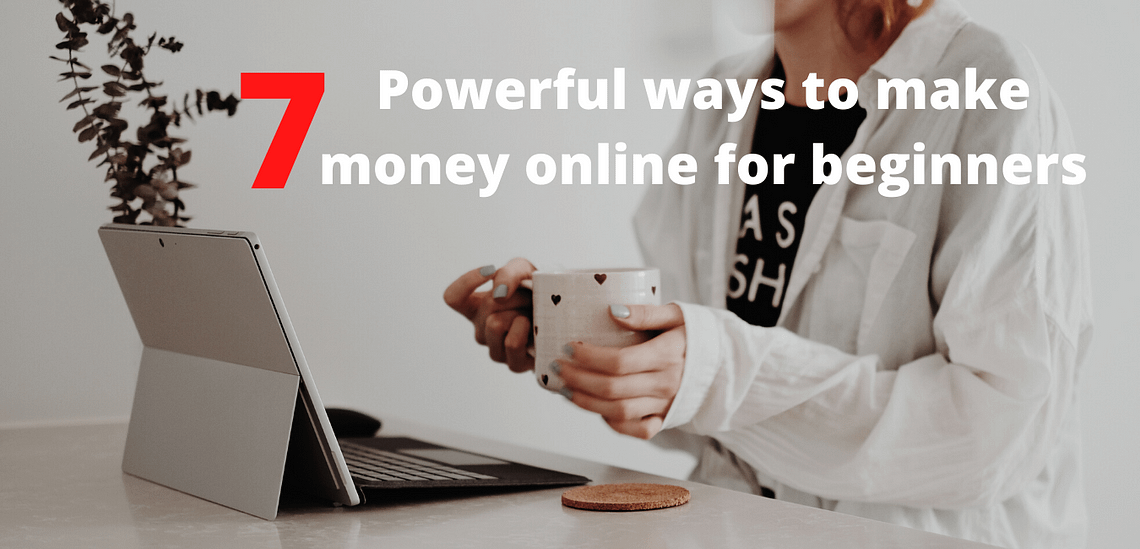 Top 7 Really Powerful Ways to Make Money Online for Beginners