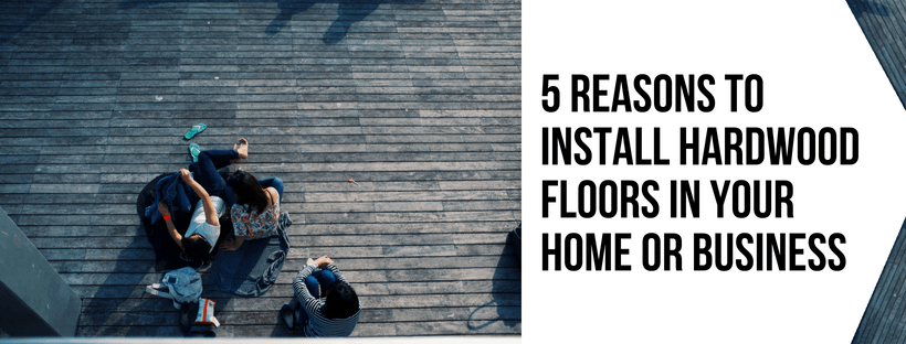 5 Reasons To Install Hardwood Floors In Your Home Or Business