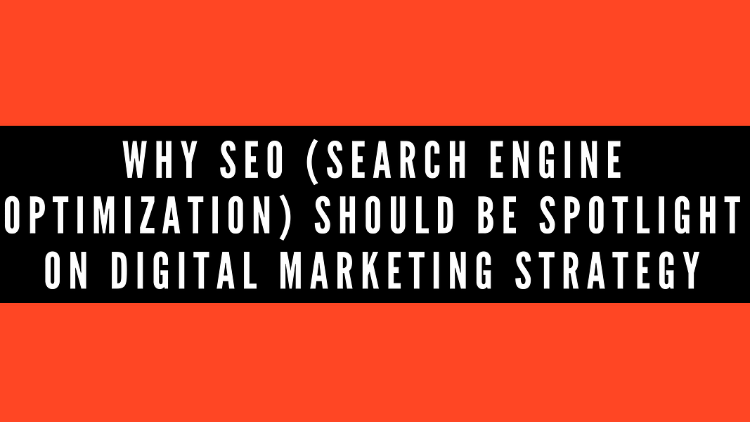 Why SEO (Search Engine Optimization) Should Be Spotlight on Digital Marketing Strategy