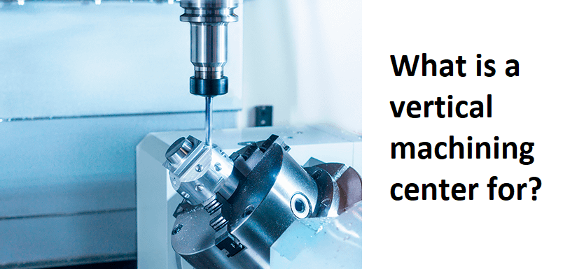 What is a vertical machining center for?