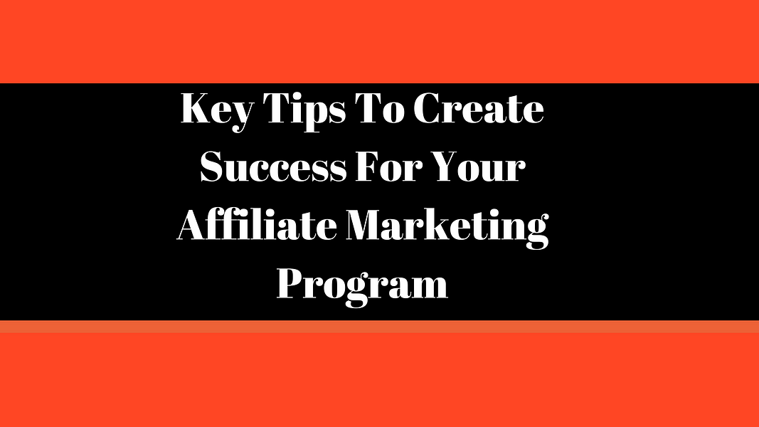 Key Tips To Create Success For Your Affiliate Marketing Program